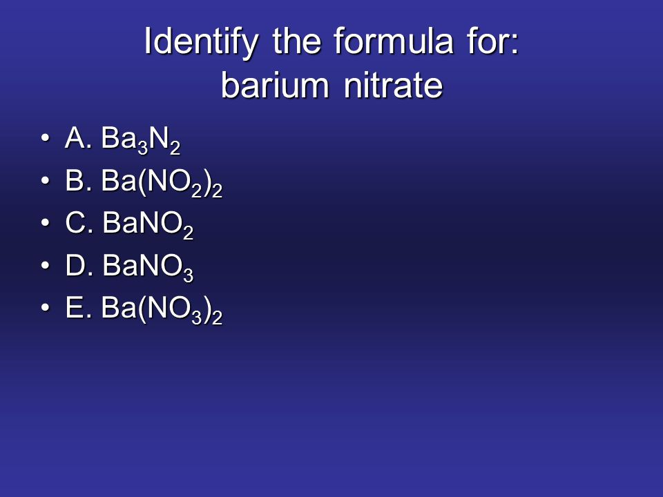 Identify the formula for: barium nitrate A. Ba 3 N 2A. Ba 3 N 2 B. Ba(NO 2 ) 2B. Ba(NO 2 ) 2 C. BaNO 2C. BaNO 2 D. BaNO 3D. BaNO 3 E. Ba(NO 3 ) 2E. Ba