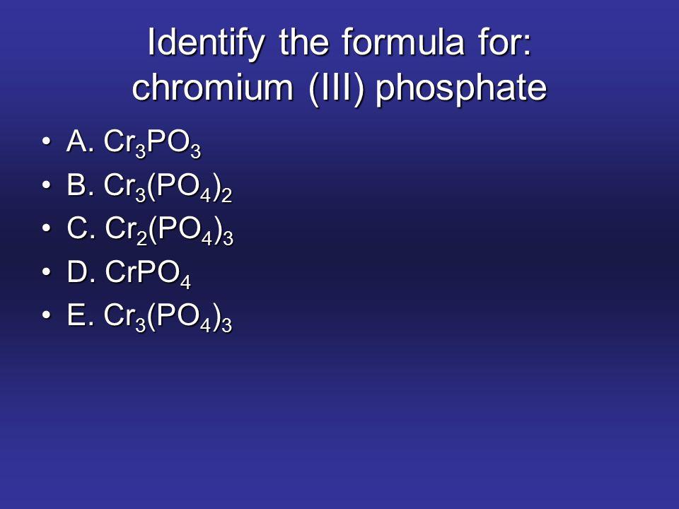 Identify the formula for: chromium (III) phosphate A. Cr 3 PO 3A. Cr 3 PO 3 B. Cr 3 (PO 4 ) 2B. Cr 3 (PO 4 ) 2 C. Cr 2 (PO 4 ) 3C. Cr 2 (PO 4 ) 3 D. C