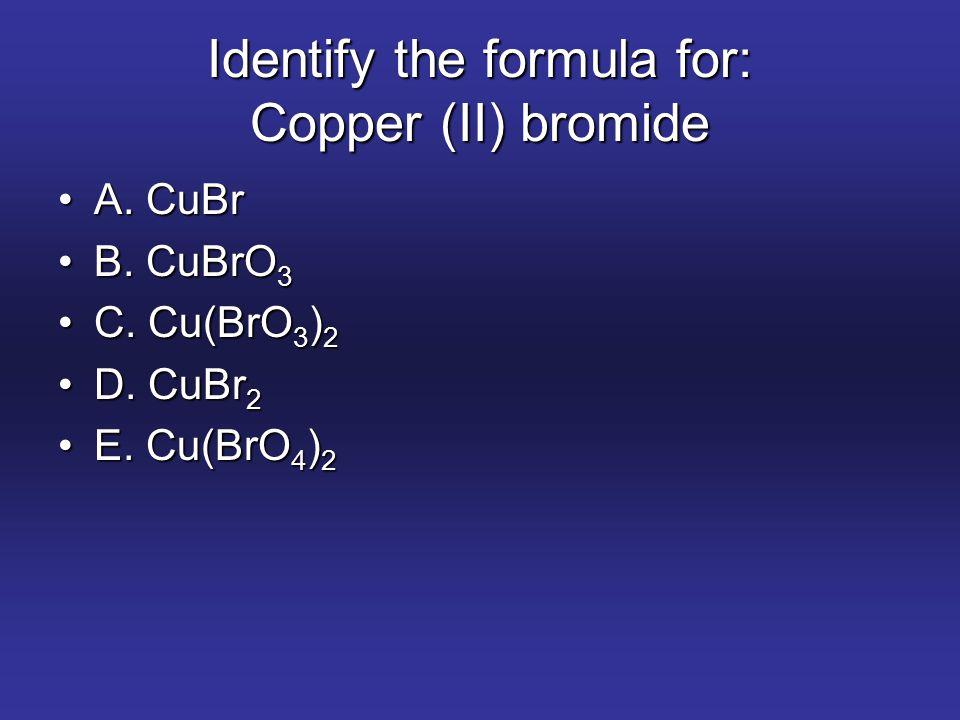 Identify the formula for: Copper (II) bromide A. CuBrA. CuBr B. CuBrO 3B. CuBrO 3 C. Cu(BrO 3 ) 2C. Cu(BrO 3 ) 2 D. CuBr 2D. CuBr 2 E. Cu(BrO 4 ) 2E.