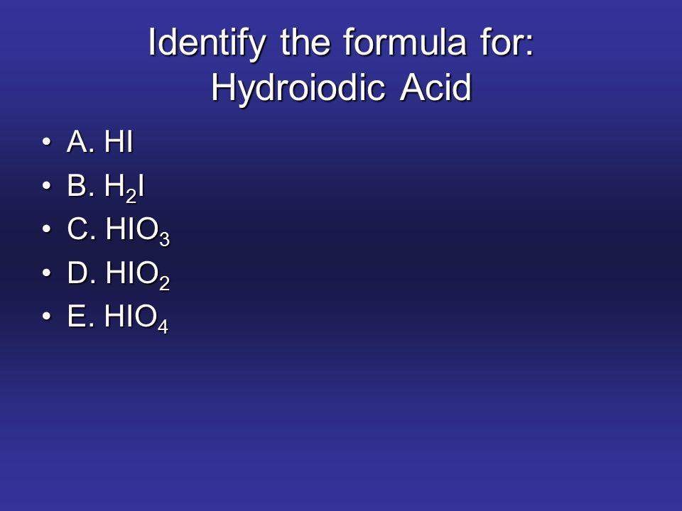 Identify the formula for: Hydroiodic Acid A. HIA. HI B. H 2 IB. H 2 I C. HIO 3C. HIO 3 D. HIO 2D. HIO 2 E. HIO 4E. HIO 4