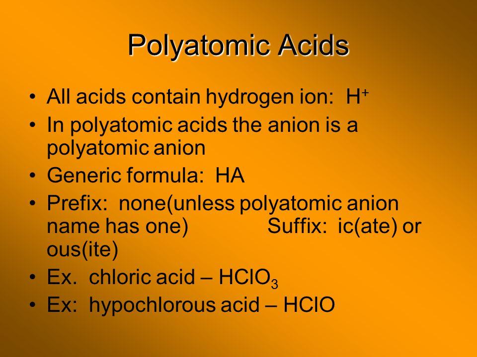 Polyatomic Acids All acids contain hydrogen ion: H + In polyatomic acids the anion is a polyatomic anion Generic formula: HA Prefix: none(unless polya
