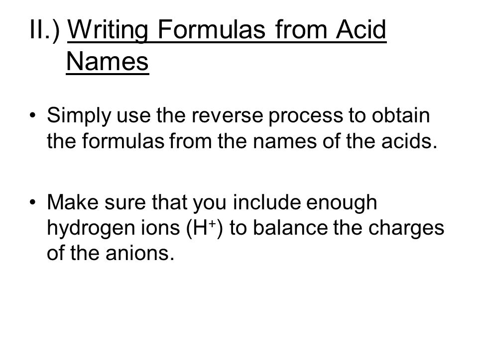 II.) Writing Formulas from Acid Names Simply use the reverse process to obtain the formulas from the names of the acids. Make sure that you include en