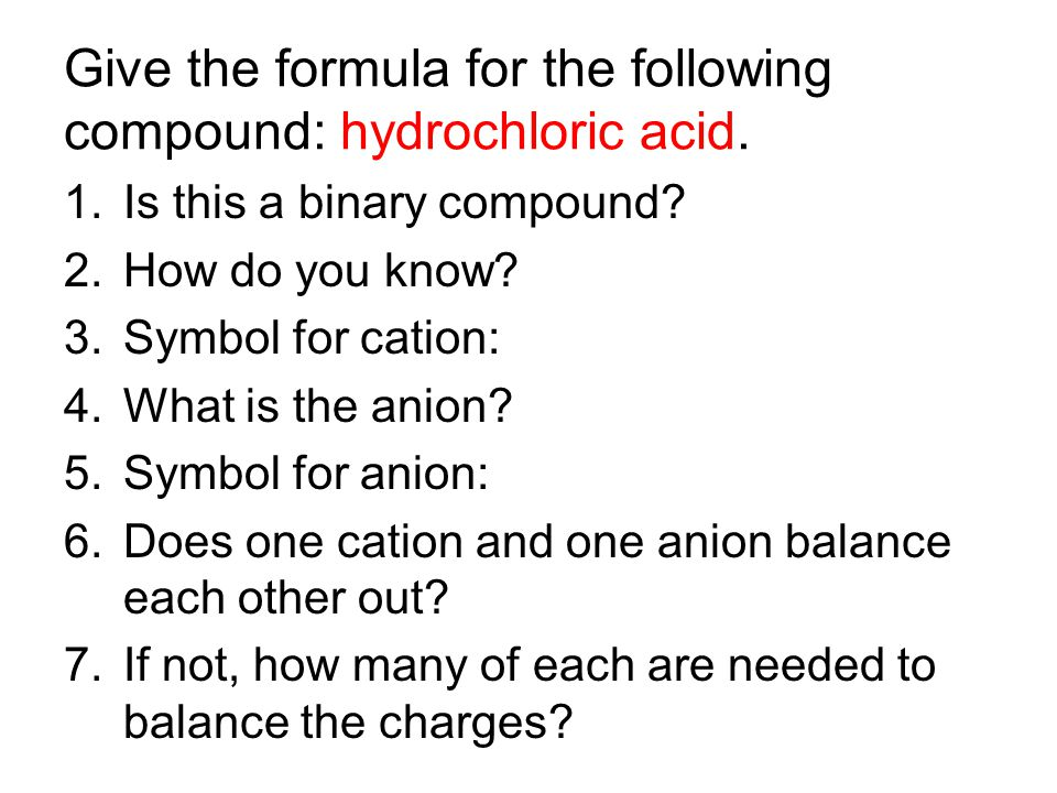 Give the formula for the following compound: hydrochloric acid. 1.Is this a binary compound? 2.How do you know? 3.Symbol for cation: 4.What is the ani