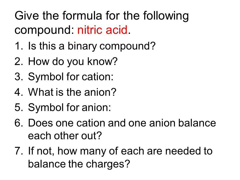 Give the formula for the following compound: nitric acid. 1.Is this a binary compound? 2.How do you know? 3.Symbol for cation: 4.What is the anion? 5.