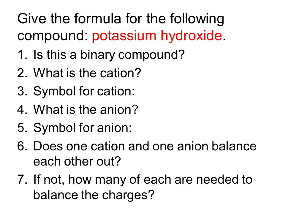 Give the formula for the following compound: potassium hydroxide. 1.Is this a binary compound? 2.What is the cation? 3.Symbol for cation: 4.What is th