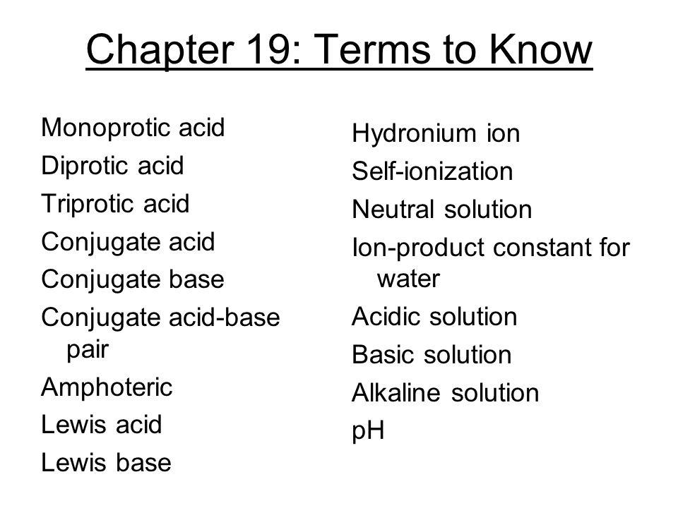 Chapter 19: Terms to Know Monoprotic acid Diprotic acid Triprotic acid Conjugate acid Conjugate base Conjugate acid-base pair Amphoteric Lewis acid Le