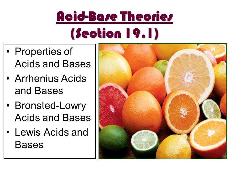 Acid-Base Theories (Section 19.1) Properties of Acids and Bases Arrhenius Acids and Bases Bronsted-Lowry Acids and Bases Lewis Acids and Bases