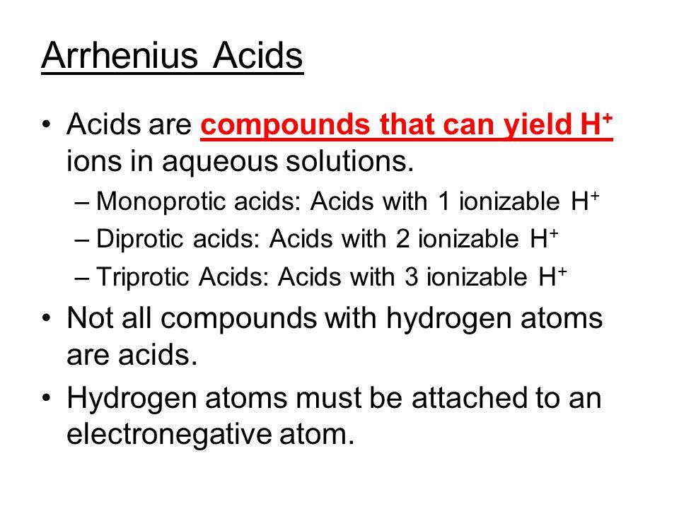 Arrhenius Acids Acids are compounds that can yield H + ions in aqueous solutions. –Monoprotic acids: Acids with 1 ionizable H + –Diprotic acids: Acids