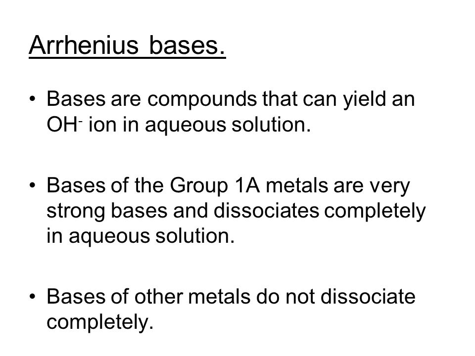 Arrhenius bases. Bases are compounds that can yield an OH - ion in aqueous solution. Bases of the Group 1A metals are very strong bases and dissociate