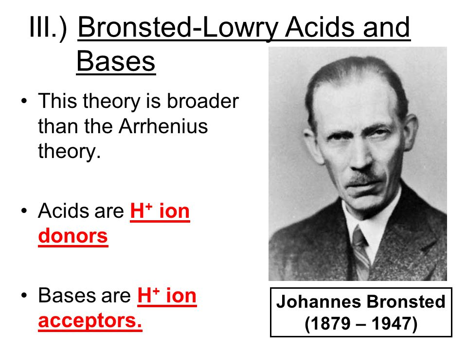 III.) Bronsted-Lowry Acids and Bases This theory is broader than the Arrhenius theory. Acids are H + ion donors Bases are H + ion acceptors. Johannes