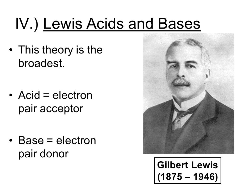 IV.) Lewis Acids and Bases This theory is the broadest. Acid = electron pair acceptor Base = electron pair donor Gilbert Lewis (1875 – 1946)
