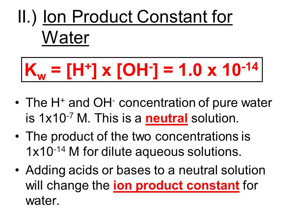 II.) Ion Product Constant for Water The H + and OH - concentration of pure water is 1x10 -7 M. This is a neutral solution. The product of the two conc