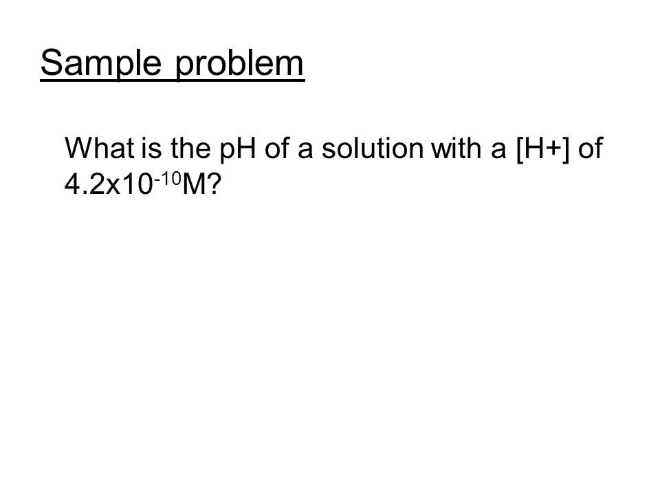 Sample problem What is the pH of a solution with a [H+] of 4.2x10 -10 M?