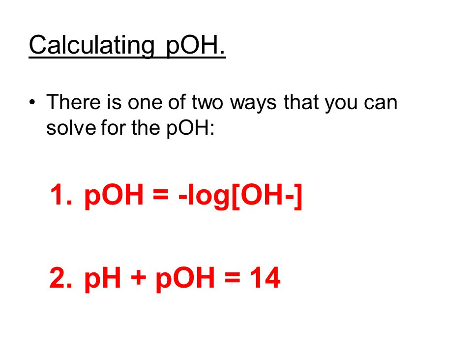 Calculating pOH. There is one of two ways that you can solve for the pOH: 1. pOH = -log[OH-] 2. pH + pOH = 14