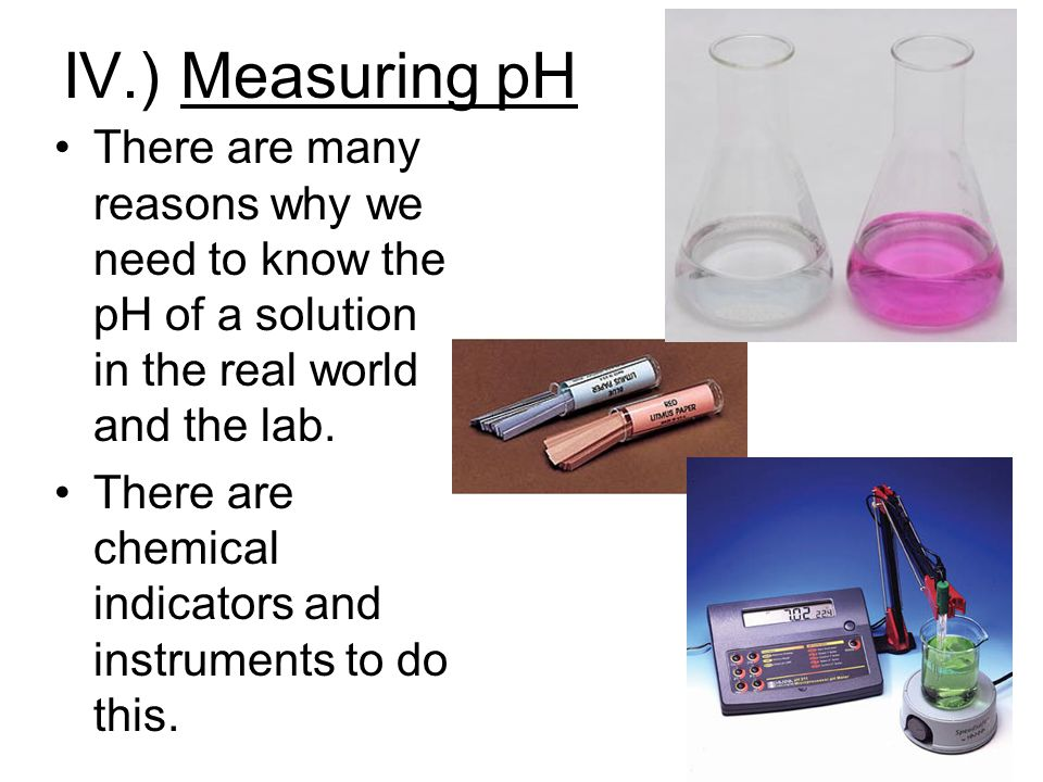 IV.) Measuring pH There are many reasons why we need to know the pH of a solution in the real world and the lab. There are chemical indicators and ins