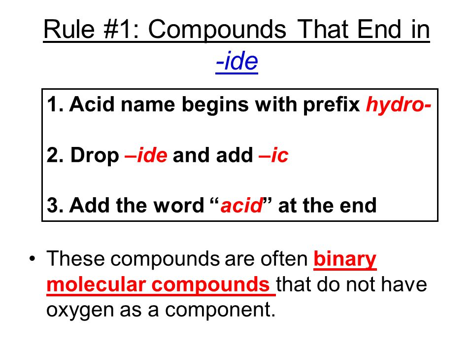Rule #1: Compounds That End in -ide These compounds are often binary molecular compounds that do not have oxygen as a component. 1. Acid name begins w