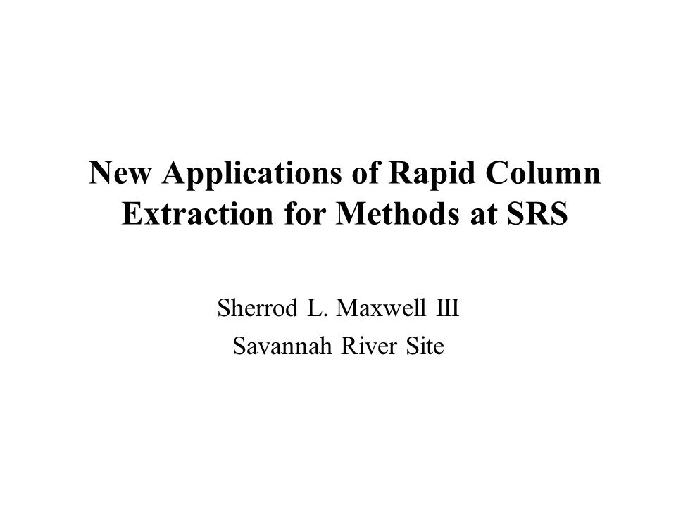 New Applications of Rapid Column Extraction for Methods at SRS Sherrod L. Maxwell III Savannah River Site