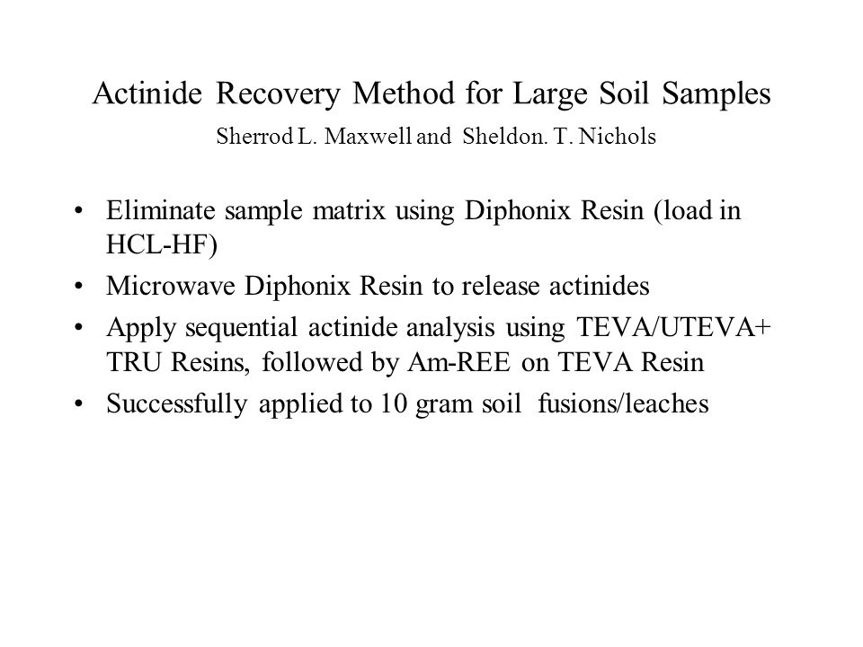 Actinide Recovery Method for Large Soil Samples Sherrod L. Maxwell and Sheldon. T. Nichols Eliminate sample matrix using Diphonix Resin (load in HCL-H