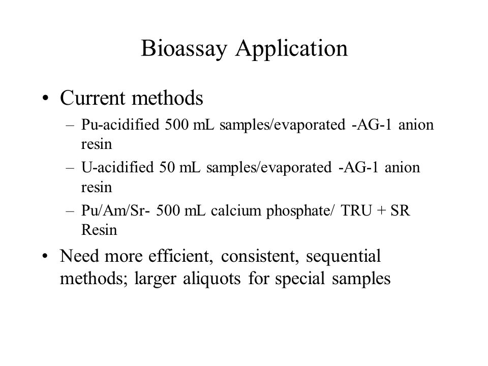 Bioassay Application Current methods –Pu-acidified 500 mL samples/evaporated -AG-1 anion resin –U-acidified 50 mL samples/evaporated -AG-1 anion resin –Pu/Am/Sr- 500 mL calcium phosphate/ TRU + SR Resin Need more efficient, consistent, sequential methods; larger aliquots for special samples