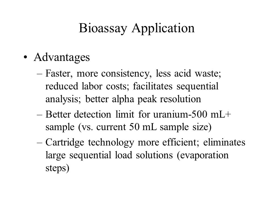 Bioassay Application Advantages –Faster, more consistency, less acid waste; reduced labor costs; facilitates sequential analysis; better alpha peak resolution –Better detection limit for uranium-500 mL+ sample (vs.