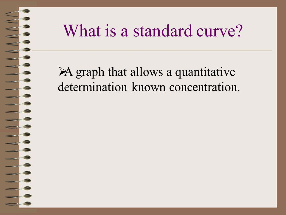  A graph that allows a quantitative determination known concentration. What is a standard curve?
