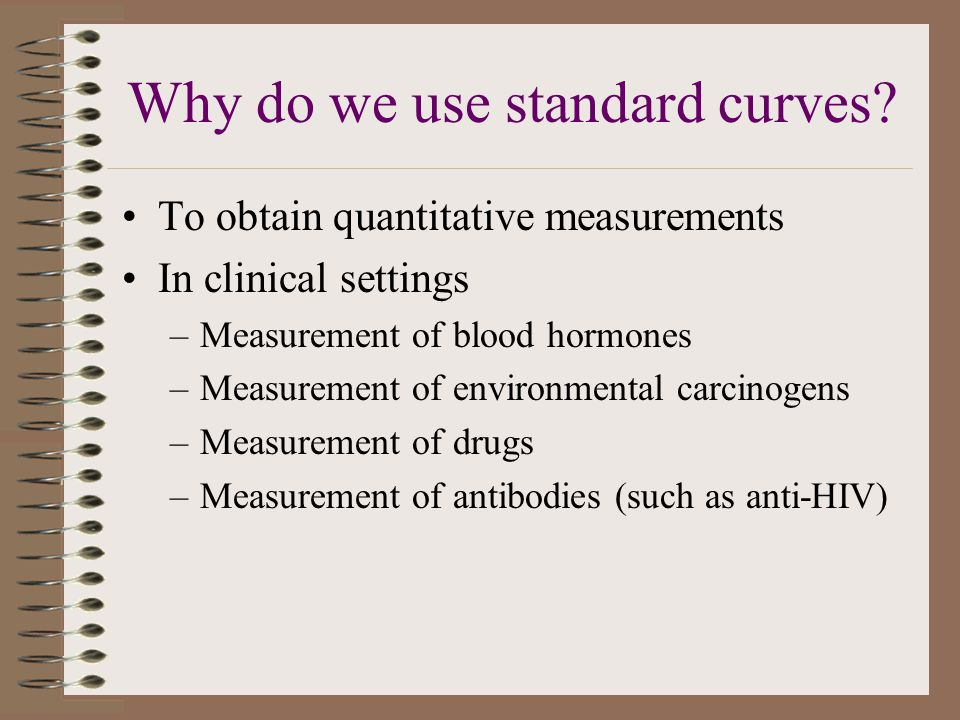 Why do we use standard curves? To obtain quantitative measurements In clinical settings –Measurement of blood hormones –Measurement of environmental c