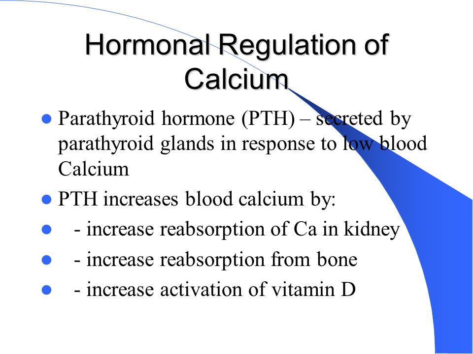 Hormonal Regulation of Calcium Parathyroid hormone (PTH) – secreted by parathyroid glands in response to low blood Calcium PTH increases blood calcium
