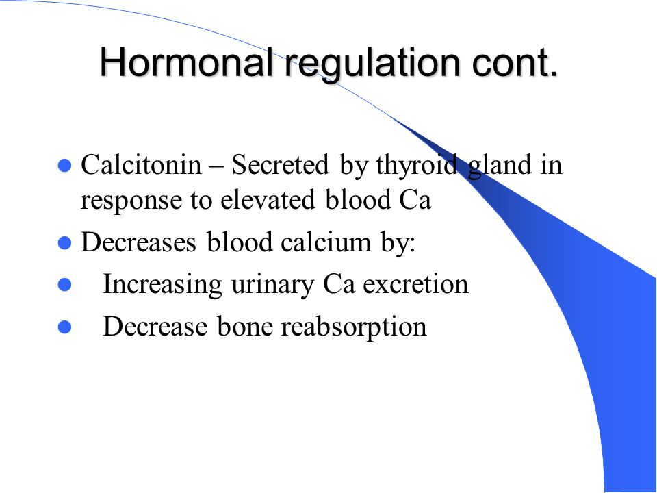 Hormonal regulation cont. Calcitonin – Secreted by thyroid gland in response to elevated blood Ca Decreases blood calcium by: Increasing urinary Ca ex