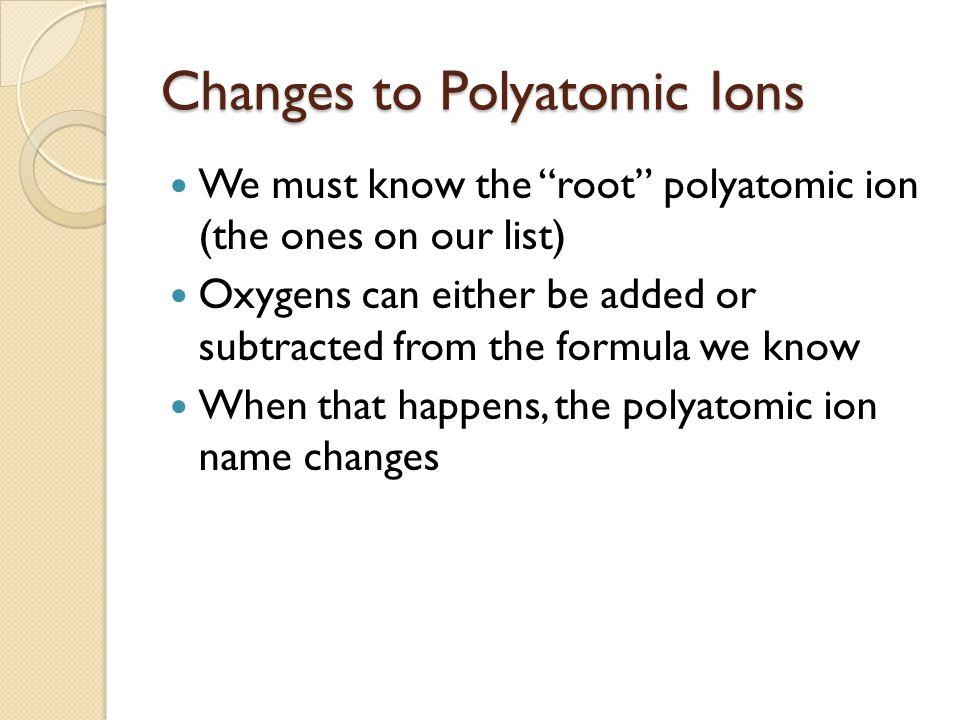 "Changes to Polyatomic Ions We must know the ""root"" polyatomic ion (the ones on our list) Oxygens can either be added or subtracted from the formula we"