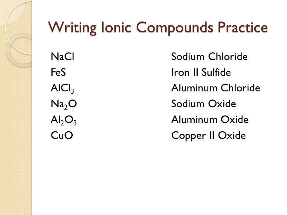 Writing Ionic Compounds Practice NaCl FeS AlCl 3 Na 2 O Al 2 O 3 CuO Sodium Chloride Iron II Sulfide Aluminum Chloride Sodium Oxide Aluminum Oxide Copper II Oxide