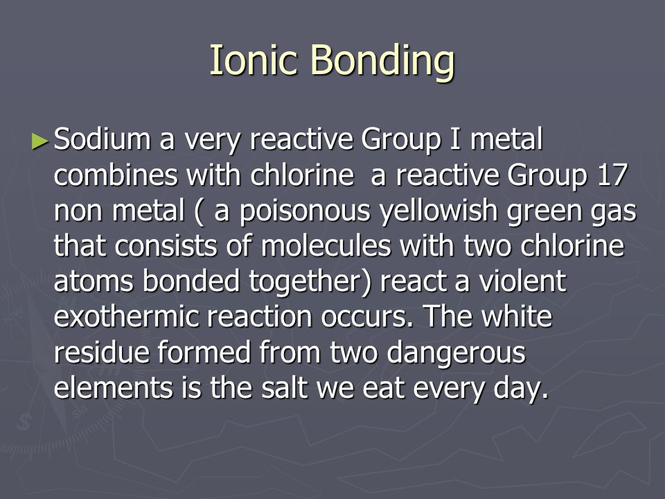 Ionic Bonding ► Sodium a very reactive Group I metal combines with chlorine a reactive Group 17 non metal ( a poisonous yellowish green gas that consi