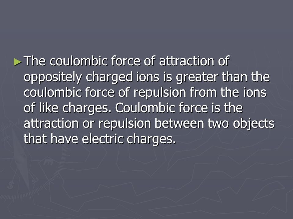 ► The coulombic force of attraction of oppositely charged ions is greater than the coulombic force of repulsion from the ions of like charges. Coulomb