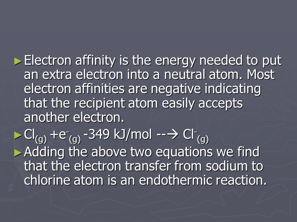 ► Electron affinity is the energy needed to put an extra electron into a neutral atom. Most electron affinities are negative indicating that the recip