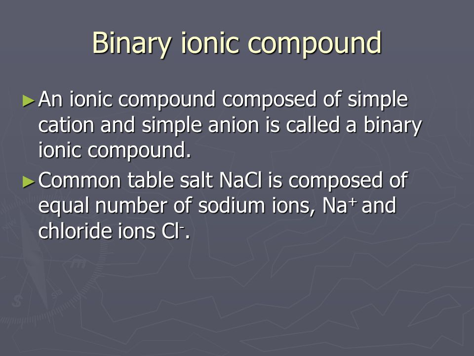 Binary ionic compound ► An ionic compound composed of simple cation and simple anion is called a binary ionic compound. ► Common table salt NaCl is co