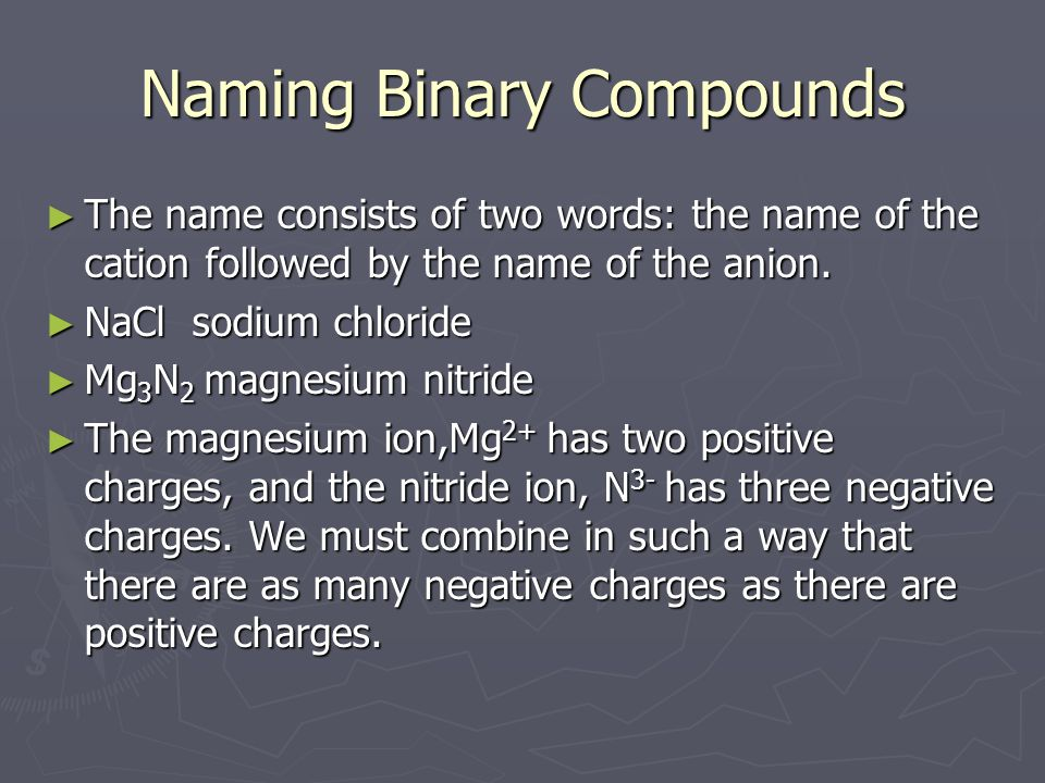 Naming Binary Compounds ► The name consists of two words: the name of the cation followed by the name of the anion. ► NaCl sodium chloride ► Mg 3 N 2
