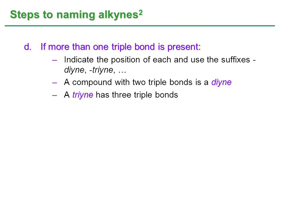 Steps to naming alkynes 2 d.If more than one triple bond is present: –Indicate the position of each and use the suffixes - diyne, -triyne, … diyne –A