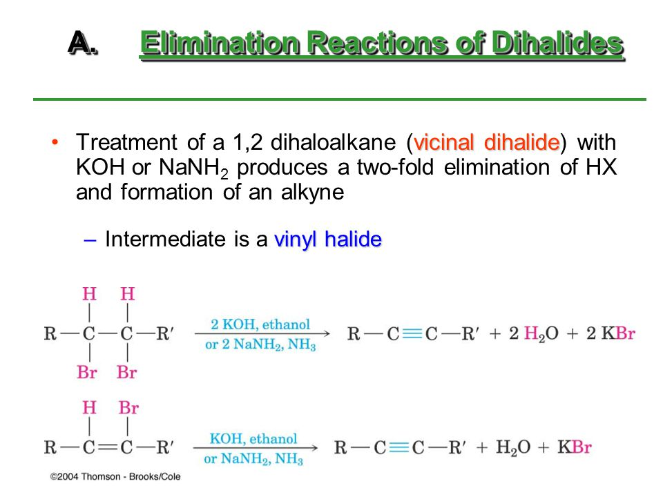 A.Elimination Reactions of Dihalides vicinal dihalideTreatment of a 1,2 dihaloalkane (vicinal dihalide) with KOH or NaNH 2 produces a two-fold elimina