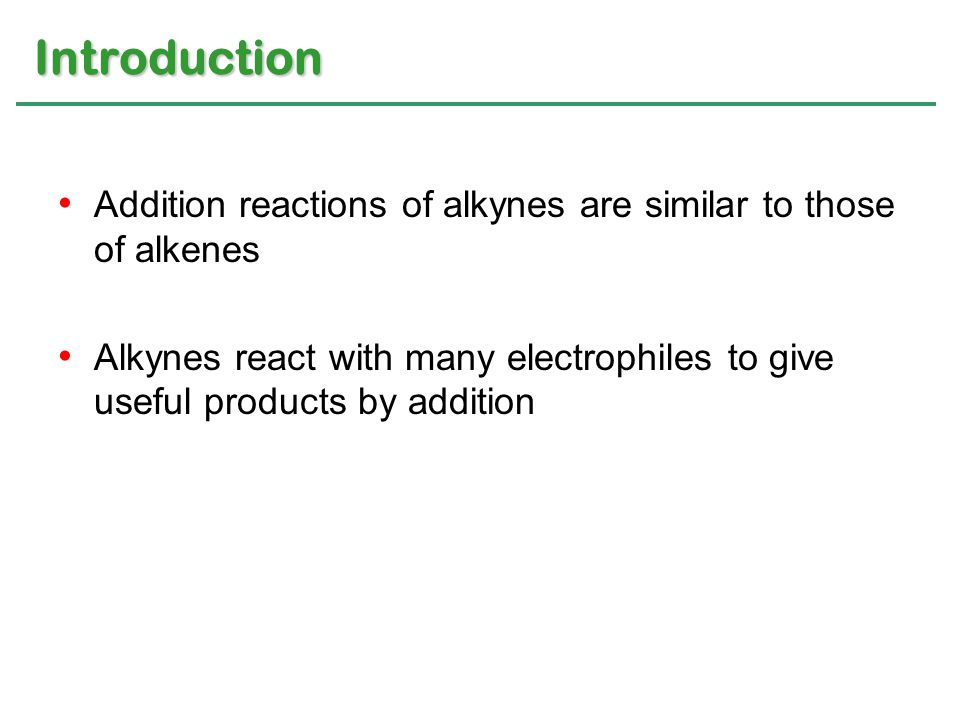Addition reactions of alkynes are similar to those of alkenes Alkynes react with many electrophiles to give useful products by addition Introduction