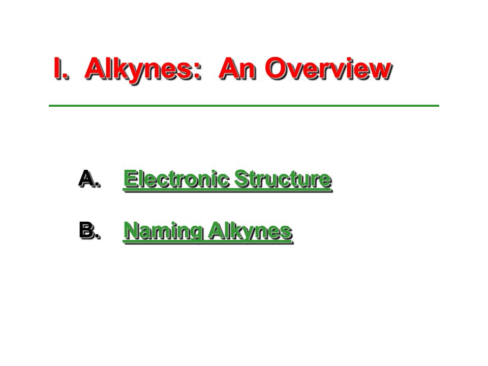 I. Alkynes: An Overview I. Alkynes: An Overview A.Electronic Structure B.Naming Alkynes A.Electronic Structure B.Naming Alkynes