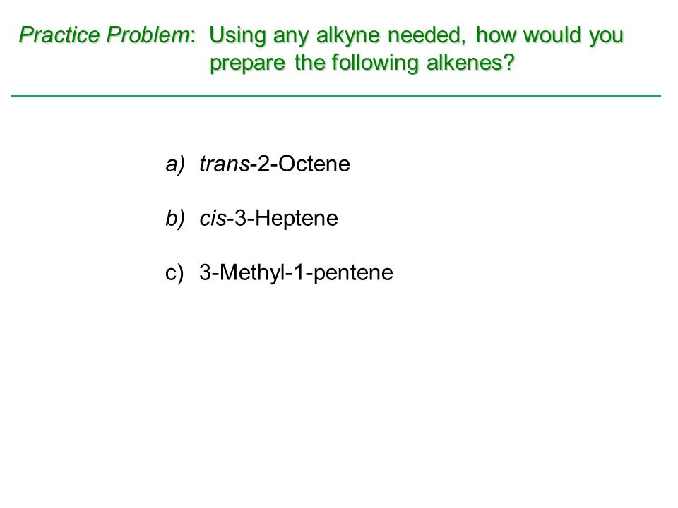 Practice Problem: Using any alkyne needed, how would you prepare the following alkenes? a)trans-2-Octene b)cis-3-Heptene c)3-Methyl-1-pentene
