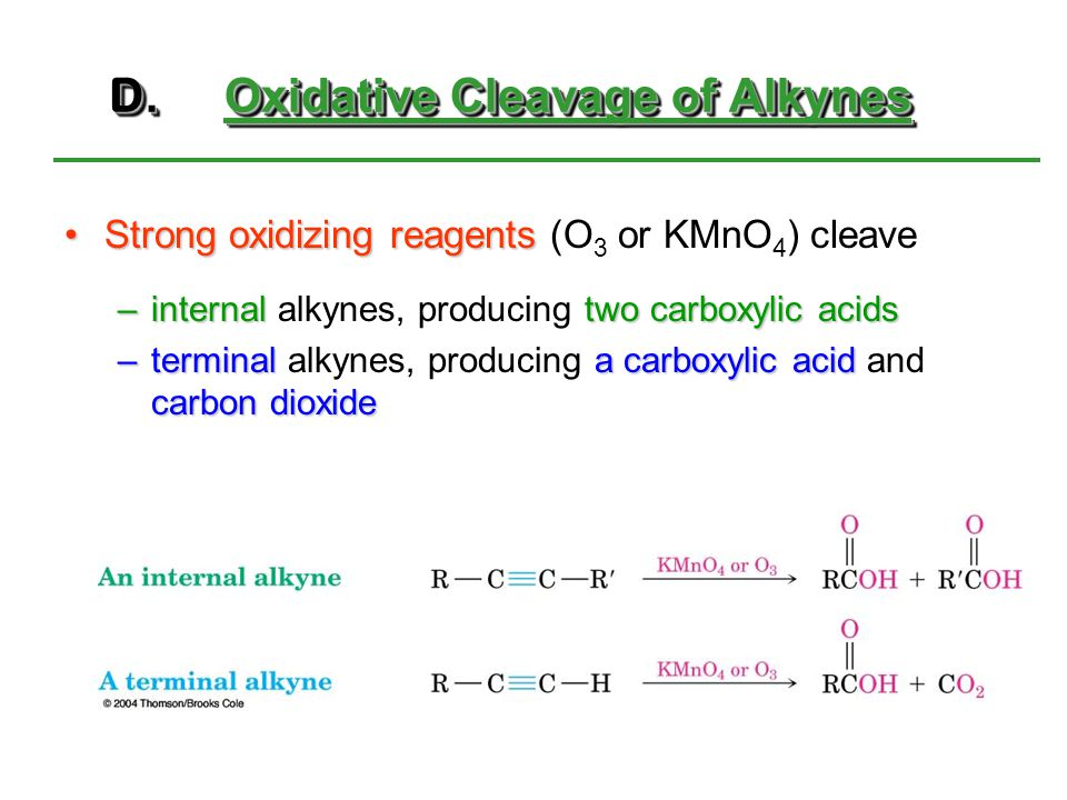 D.Oxidative Cleavage of Alkynes Strong oxidizing reagentsStrong oxidizing reagents (O 3 or KMnO 4 ) cleave –internal two carboxylic acids –internal al