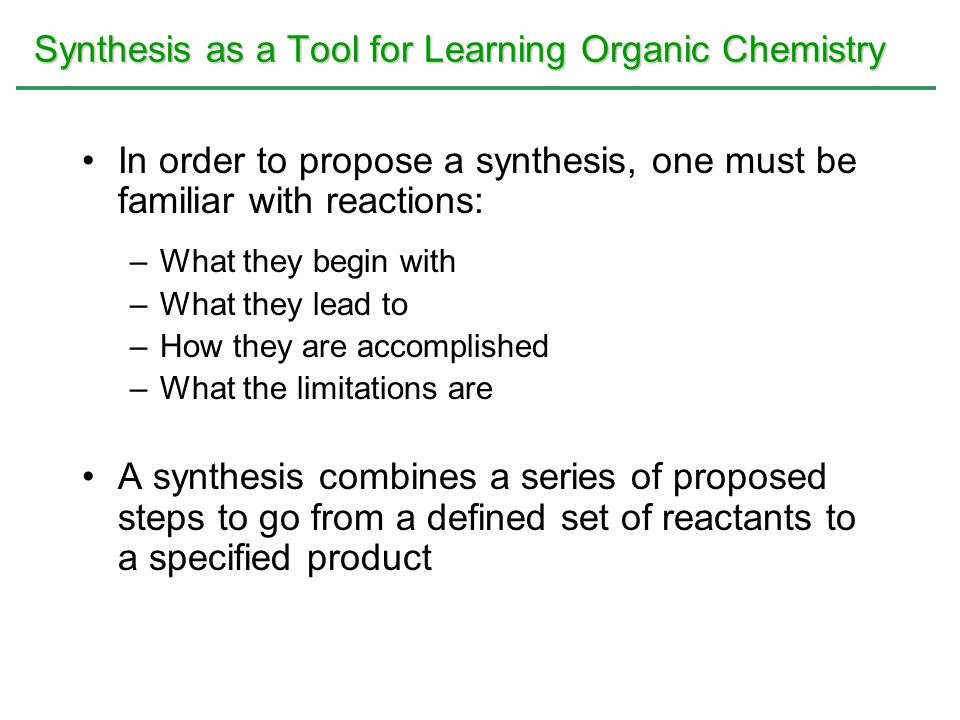 Synthesis as a Tool for Learning Organic Chemistry In order to propose a synthesis, one must be familiar with reactions: –What they begin with –What t