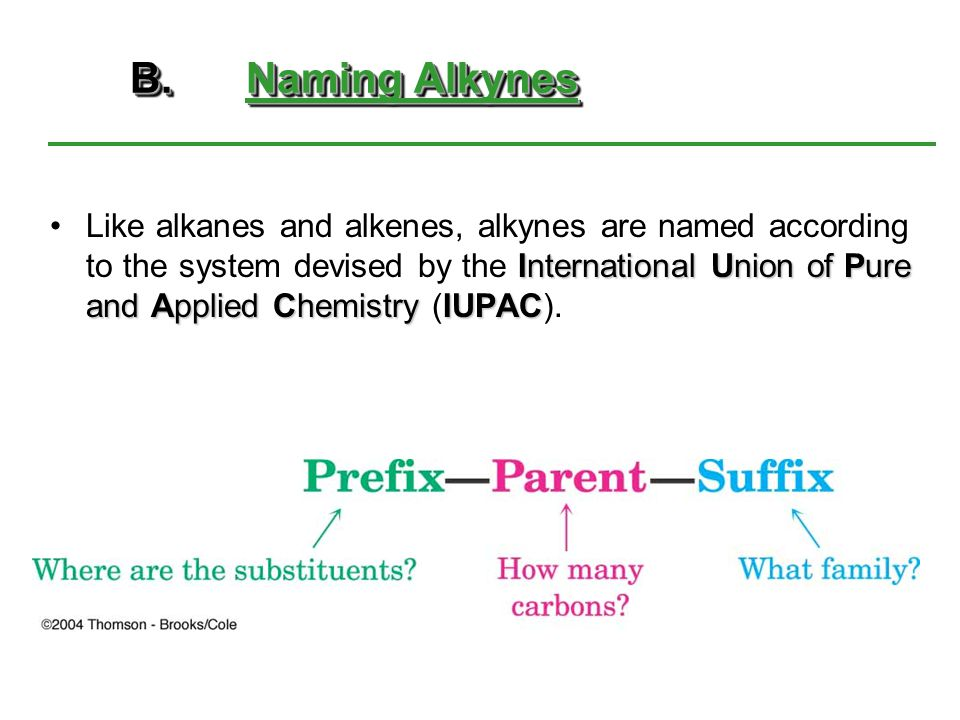 B.Naming Alkynes B. Naming Alkynes International Union of Pure and Applied ChemistryIUPACLike alkanes and alkenes, alkynes are named according to the