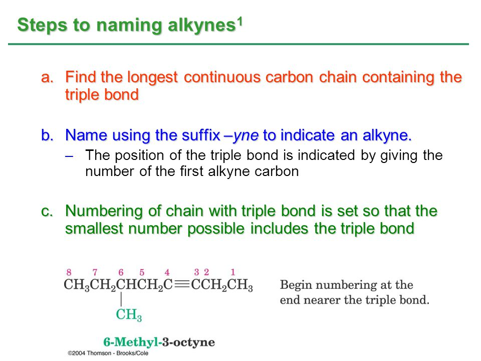 Steps to naming alkynes 2 d.If more than one triple bond is present: –Indicate the position of each and use the suffixes - diyne, -triyne, … diyne –A compound with two triple bonds is a diyne triyne –A triyne has three triple bonds