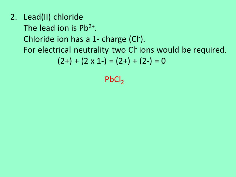 2.Lead(II) chloride The lead ion is Pb 2+. Chloride ion has a 1- charge (Cl - ).