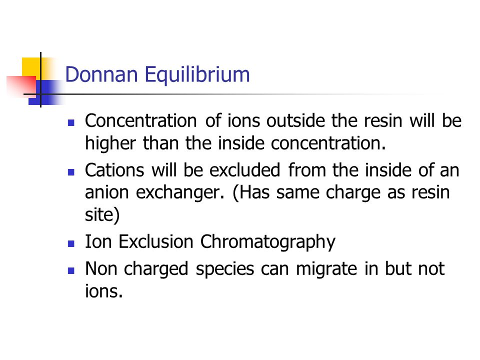 Donnan Equilibrium Concentration of ions outside the resin will be higher than the inside concentration.