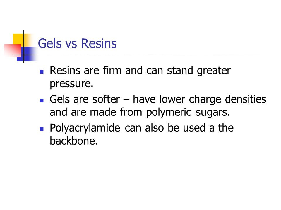 Gels vs Resins Resins are firm and can stand greater pressure.