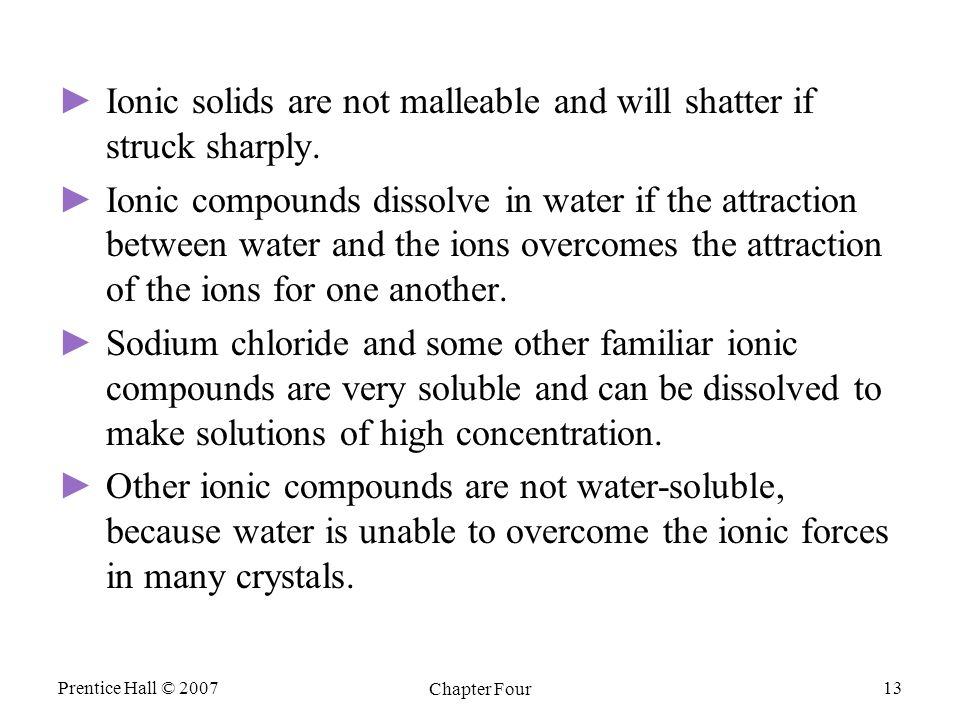 Prentice Hall © 2007 Chapter Four 13 ► ►Ionic solids are not malleable and will shatter if struck sharply. ► ►Ionic compounds dissolve in water if the