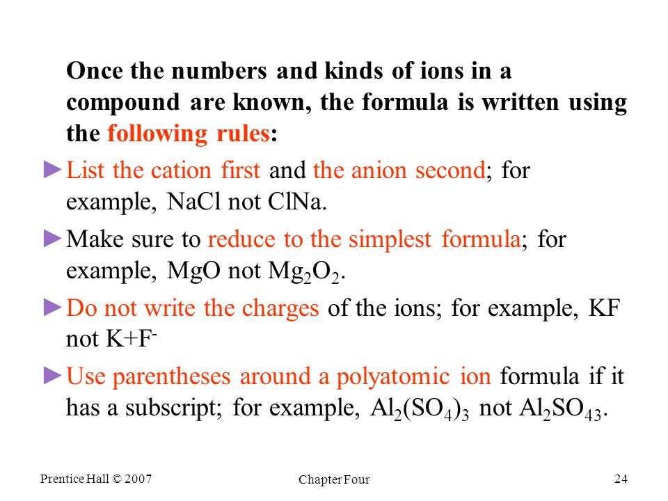 Prentice Hall © 2007 Chapter Four 24 Once the numbers and kinds of ions in a compound are known, the formula is written using the following rules: ► ►