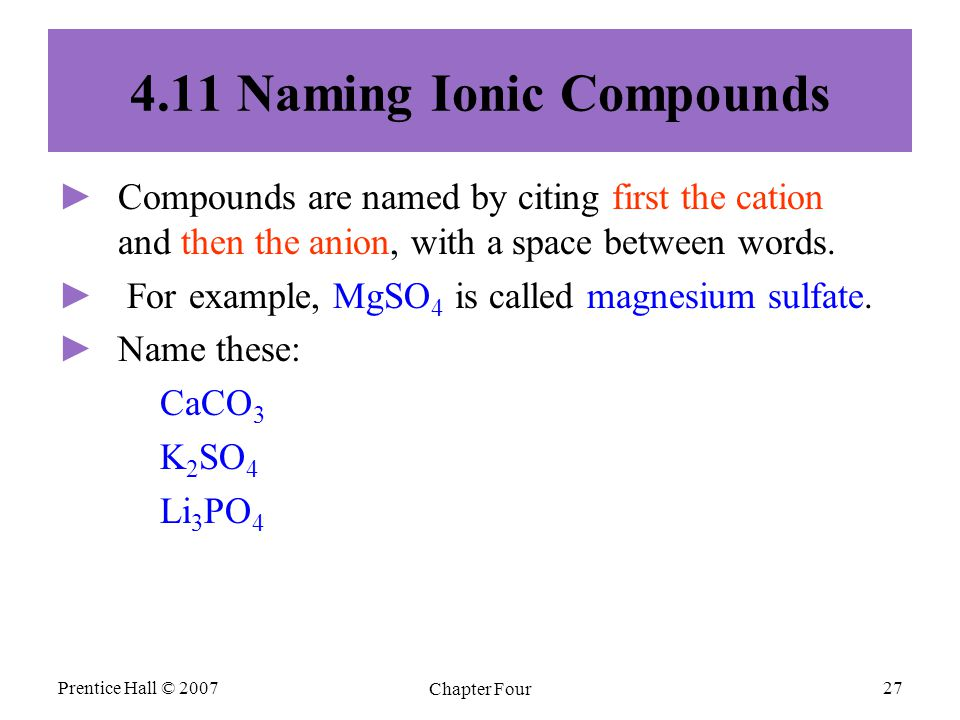 Prentice Hall © 2007 Chapter Four 27 4.11 Naming Ionic Compounds ► ►Compounds are named by citing first the cation and then the anion, with a space between words.